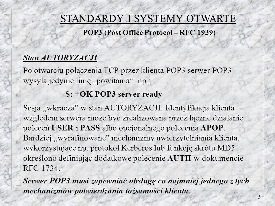 5 Stan AUTORYZACJI Po otwarciu połączenia TCP przez klienta POP3 serwer POP3 wysyła jedynie linię powitania, np.: S: +OK POP3 server ready Sesja wkracza w stan AUTORYZACJI.