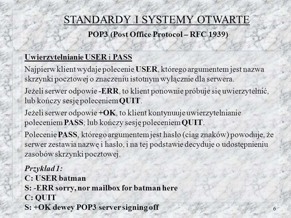 7 Przykład 2: C: USER batman S: +OK batman is a real mailbox user C: PASS secret S: -ERR mailbox already locked C: QUIT S: +OK dewey POP3 server signing off Przykład 3: C: USER batman S: +OK batman is a real mailbox user C: PASS secret S: +OK batmans mailbox has 3 messages (320 octets) (i przejście w stan TRANSAKCJI) STANDARDY I SYSTEMY OTWARTE POP3 (Post Office Protocol – RFC 1939)