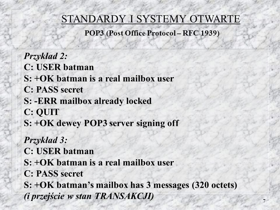 7 Przykład 2: C: USER batman S: +OK batman is a real mailbox user C: PASS secret S: -ERR mailbox already locked C: QUIT S: +OK dewey POP3 server signing off Przykład 3: C: USER batman S: +OK batman is a real mailbox user C: PASS secret S: +OK batmans mailbox has 3 messages (320 octets) (i przejście w stan TRANSAKCJI) STANDARDY I SYSTEMY OTWARTE POP3 (Post Office Protocol – RFC 1939)