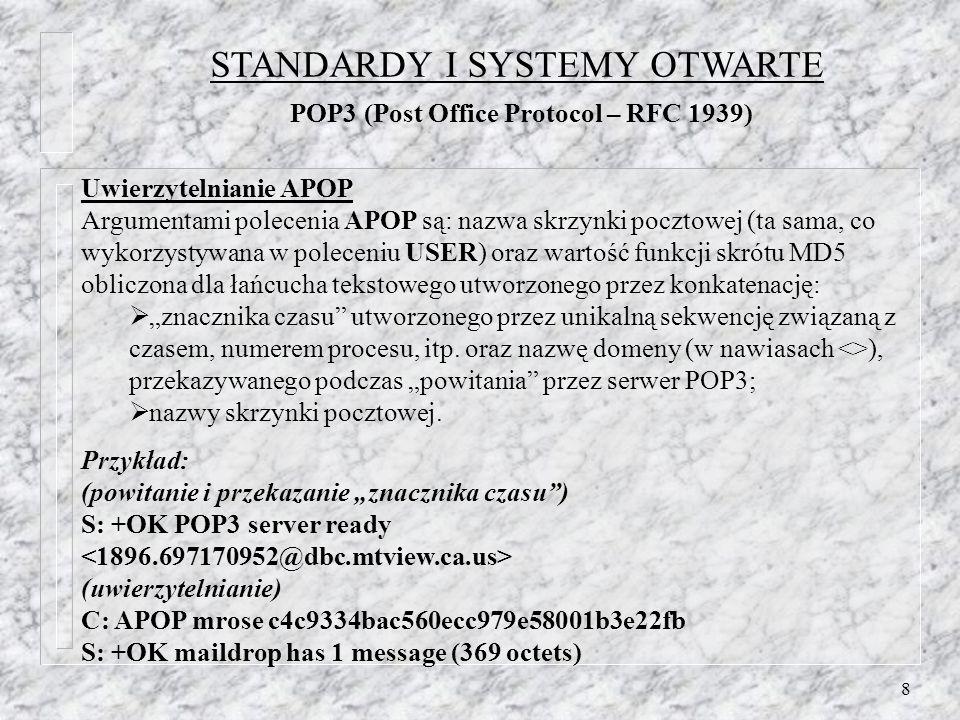 8 Uwierzytelnianie APOP Argumentami polecenia APOP są: nazwa skrzynki pocztowej (ta sama, co wykorzystywana w poleceniu USER) oraz wartość funkcji skrótu MD5 obliczona dla łańcucha tekstowego utworzonego przez konkatenację: znacznika czasu utworzonego przez unikalną sekwencję związaną z czasem, numerem procesu, itp.