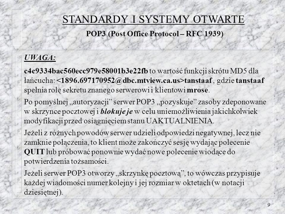 20 Diagram przejść między stanami Inicjacja połączenia i pozdrowienie od serwera Wylogowanie i zamknięcie połączenia (1) połączenie bez uwierzytelniania wstępnego (potwierdzenie OK.) (2) połączenie ze wstępnym uwierzytelnieniem (potwierdzenie PREAUTH) (3) połączenie odrzucone (pożegnanie BYE) (4) pomyślne wykonanie polecenia LOGIN lub AUTHENTICATE (5) pomyślne wykonanie polecenia SELECT lub EXAMINE (6) polecenie CLOSE lub niepomyślny wynik polecenia SELECT lub EXAMINE (7) polecenie LOGOUT, wyłączenie serwera lub zamknięcie połączenia STANDARDY I SYSTEMY OTWARTE IMAP4 (Internet Message Access Protocol – RFC 1730) Non-authenticated Autenticated Selected 1 4 3 3 7 7 7 2 6