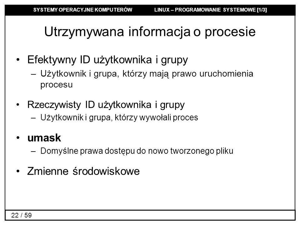 SYSTEMY OPERACYJNE KOMPUTERÓW LINUX – PROGRAMOWANIE SYSTEMOWE [1/3] 22 / 59 Utrzymywana informacja o procesie Efektywny ID użytkownika i grupy –Użytko
