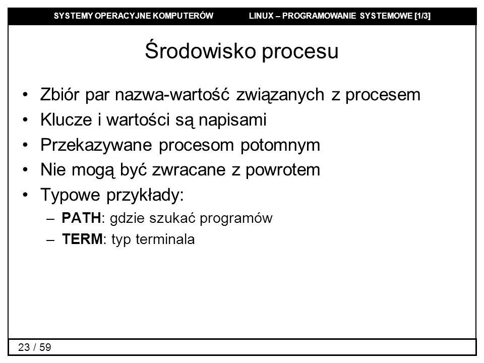 SYSTEMY OPERACYJNE KOMPUTERÓW LINUX – PROGRAMOWANIE SYSTEMOWE [1/3] 23 / 59 Środowisko procesu Zbiór par nazwa-wartość związanych z procesem Klucze i