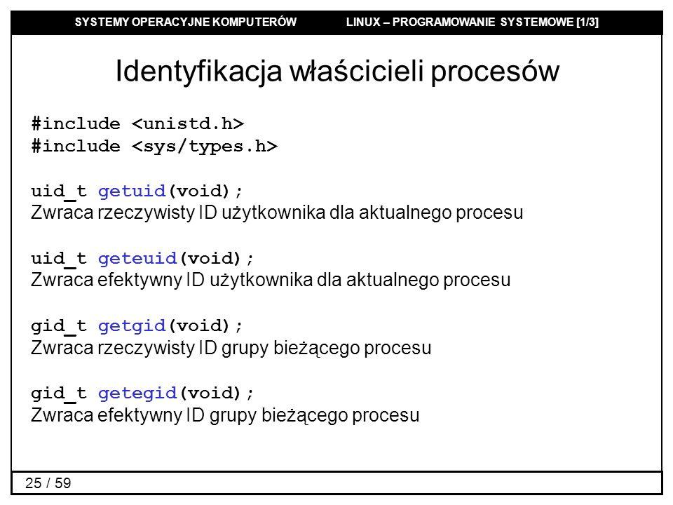 SYSTEMY OPERACYJNE KOMPUTERÓW LINUX – PROGRAMOWANIE SYSTEMOWE [1/3] 25 / 59 Identyfikacja właścicieli procesów #include uid_t getuid(void); Zwraca rze