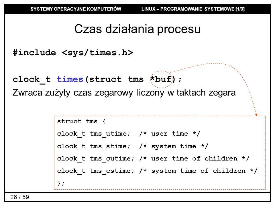 SYSTEMY OPERACYJNE KOMPUTERÓW LINUX – PROGRAMOWANIE SYSTEMOWE [1/3] 26 / 59 Czas działania procesu #include clock_t times(struct tms *buf); Zwraca zuż