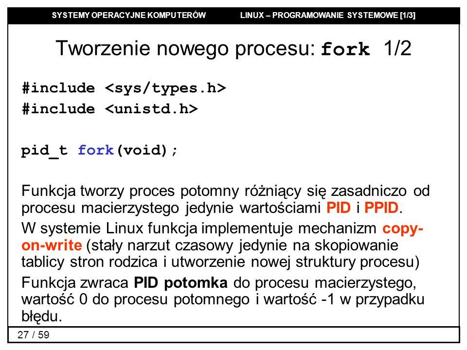 SYSTEMY OPERACYJNE KOMPUTERÓW LINUX – PROGRAMOWANIE SYSTEMOWE [1/3] 27 / 59 Tworzenie nowego procesu: fork 1/2 #include pid_t fork(void); Funkcja twor