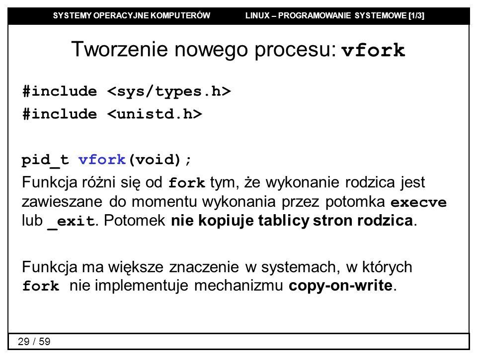 SYSTEMY OPERACYJNE KOMPUTERÓW LINUX – PROGRAMOWANIE SYSTEMOWE [1/3] 29 / 59 Tworzenie nowego procesu: vfork #include pid_t vfork(void); Funkcja różni