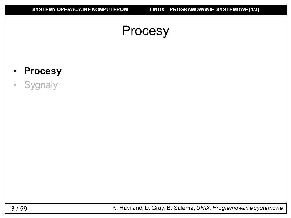 SYSTEMY OPERACYJNE KOMPUTERÓW LINUX – PROGRAMOWANIE SYSTEMOWE [1/3] 44 / 59 Sygnały Sygnał: wiadomość, którą proces może przesłać do procesu lub grupy procesów, jeśli tylko ma odpowiednie uprawnienia (Zdarzenia asynchroniczne i wyjątki).