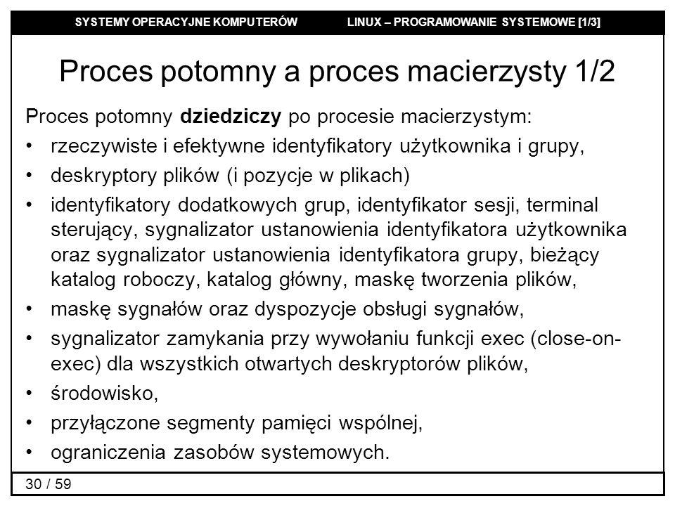 SYSTEMY OPERACYJNE KOMPUTERÓW LINUX – PROGRAMOWANIE SYSTEMOWE [1/3] 30 / 59 Proces potomny a proces macierzysty 1/2 Proces potomny dziedziczy po proce