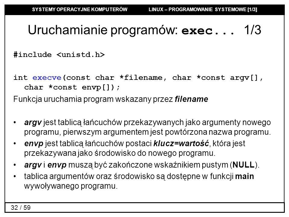 SYSTEMY OPERACYJNE KOMPUTERÓW LINUX – PROGRAMOWANIE SYSTEMOWE [1/3] 32 / 59 Uruchamianie programów: exec... 1/3 #include int execve(const char *filena