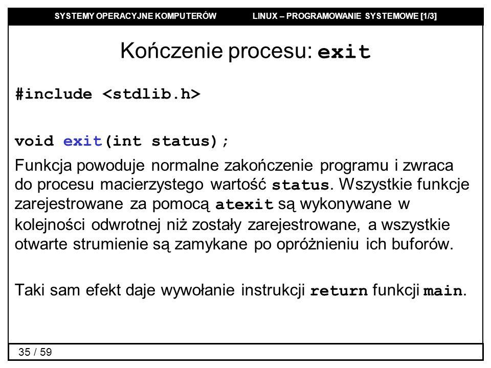 SYSTEMY OPERACYJNE KOMPUTERÓW LINUX – PROGRAMOWANIE SYSTEMOWE [1/3] 35 / 59 Kończenie procesu: exit #include void exit(int status); Funkcja powoduje n