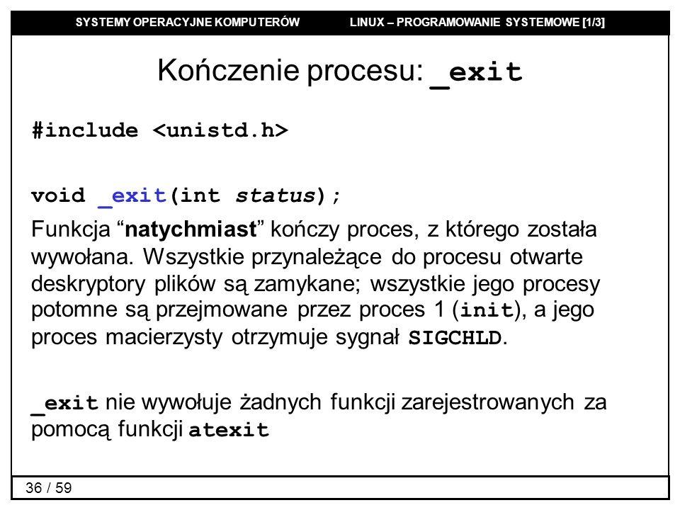 SYSTEMY OPERACYJNE KOMPUTERÓW LINUX – PROGRAMOWANIE SYSTEMOWE [1/3] 36 / 59 Kończenie procesu: _exit #include void _exit(int status); Funkcja natychmi