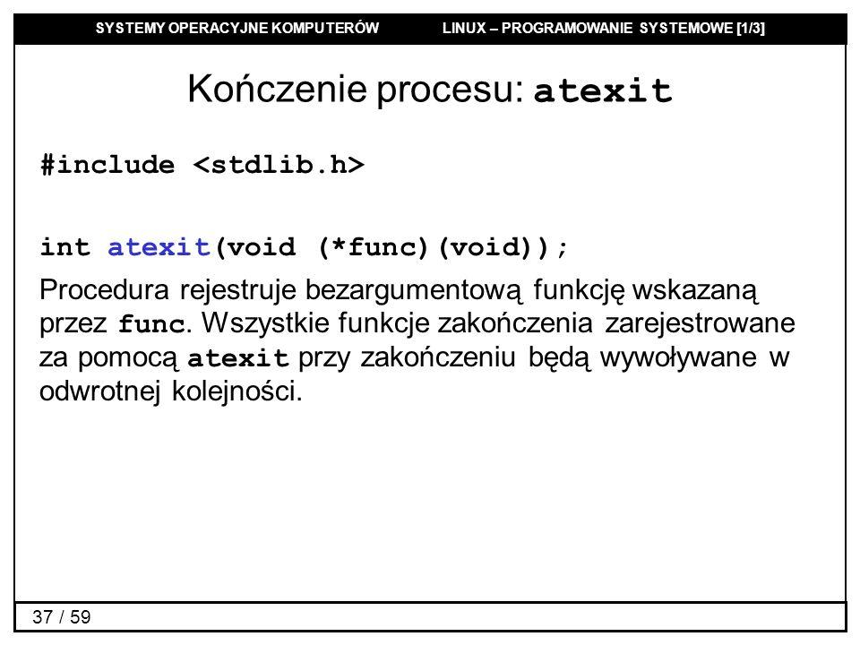 SYSTEMY OPERACYJNE KOMPUTERÓW LINUX – PROGRAMOWANIE SYSTEMOWE [1/3] 37 / 59 Kończenie procesu: atexit #include int atexit(void (*func)(void)); Procedu
