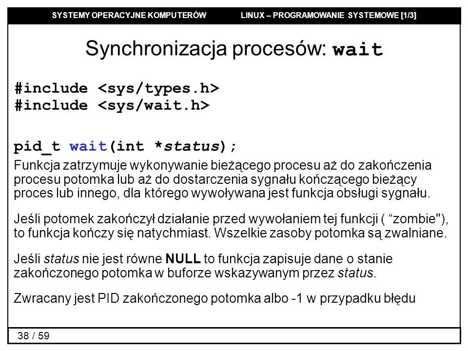 SYSTEMY OPERACYJNE KOMPUTERÓW LINUX – PROGRAMOWANIE SYSTEMOWE [1/3] 38 / 59 Synchronizacja procesów: wait #include #include pid_t wait(int *status); F