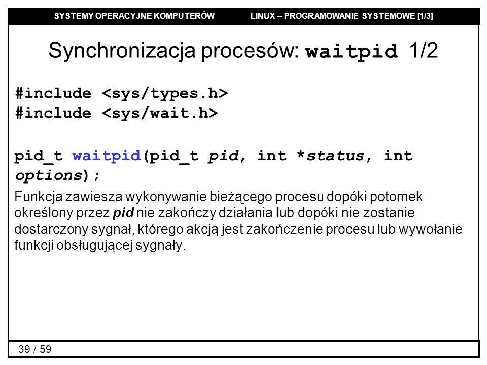 SYSTEMY OPERACYJNE KOMPUTERÓW LINUX – PROGRAMOWANIE SYSTEMOWE [1/3] 39 / 59 Synchronizacja procesów: waitpid 1/2 #include #include pid_t waitpid(pid_t