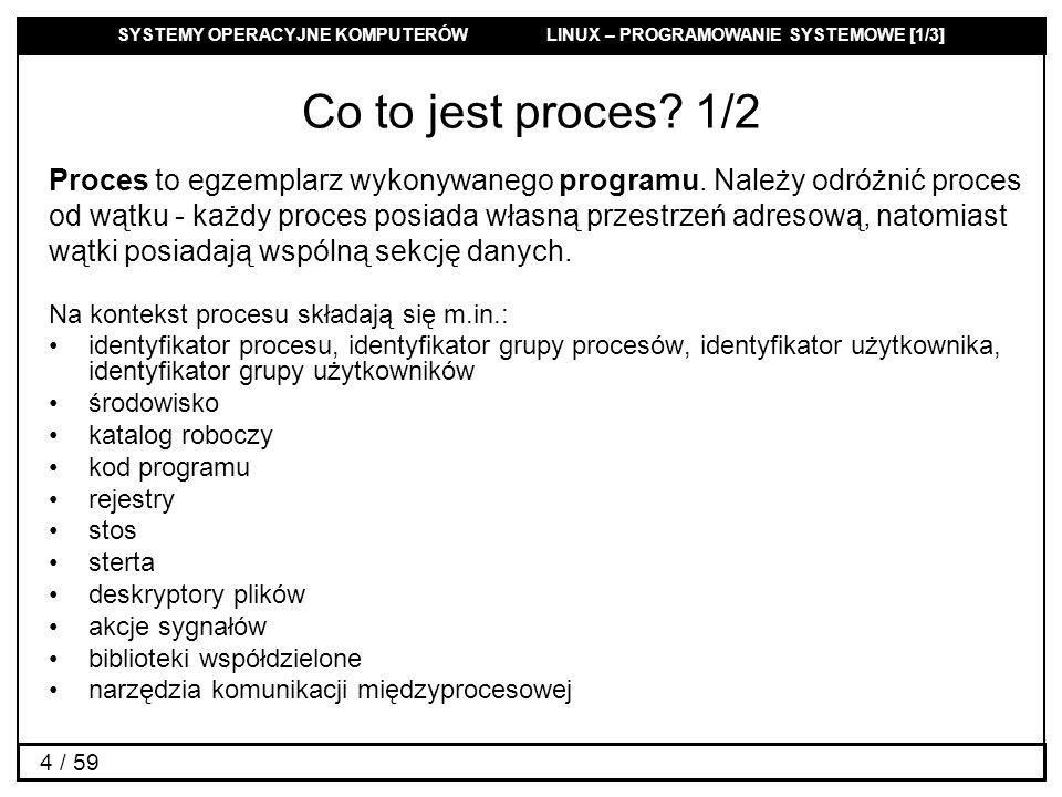 SYSTEMY OPERACYJNE KOMPUTERÓW LINUX – PROGRAMOWANIE SYSTEMOWE [1/3] 55 / 59 Obsługa sygnałów: sigaction 3/4 Parametr siginfo_t z sa_sigaction jest strukturą zawierającą następujące elementy: siginfo_t { int si_signo; /* Numer sygnału */ int si_errno; /* Wartość errno */ int si_code; /* Kod sygnału */ pid_t si_pid; /* Id procesu wysyłającego */ uid_t si_uid; /* Rzeczywisty ID użytkownika wysyłającego procesu */ int si_status; /* Kod zakończenia lub sygnał */ clock_t si_utime; /* Czas spędzony w przestrzeni użytkownika */ clock_t si_stime; /* Czas spędzony w przestrzeni systemu */ sigval_t si_value; /* Wartość sygnału */ int si_int; /* sygnał POSIX.1b */ void * si_ptr; /* sygnał POSIX.1b */ void * si_addr; /* Adres pamięci, który spowodował błąd */ int si_band; /* Zdarzenie grupy (band event) */ int si_fd; /* Deskryptor pliku */ }