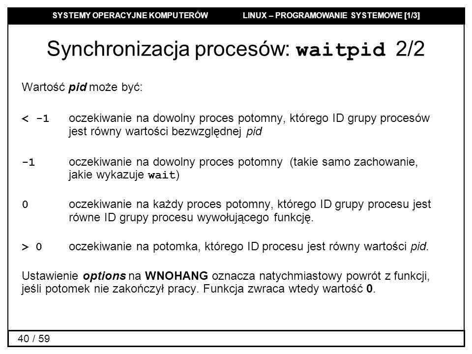 SYSTEMY OPERACYJNE KOMPUTERÓW LINUX – PROGRAMOWANIE SYSTEMOWE [1/3] 40 / 59 Synchronizacja procesów: waitpid 2/2 Wartość pid może być: < -1 oczekiwani