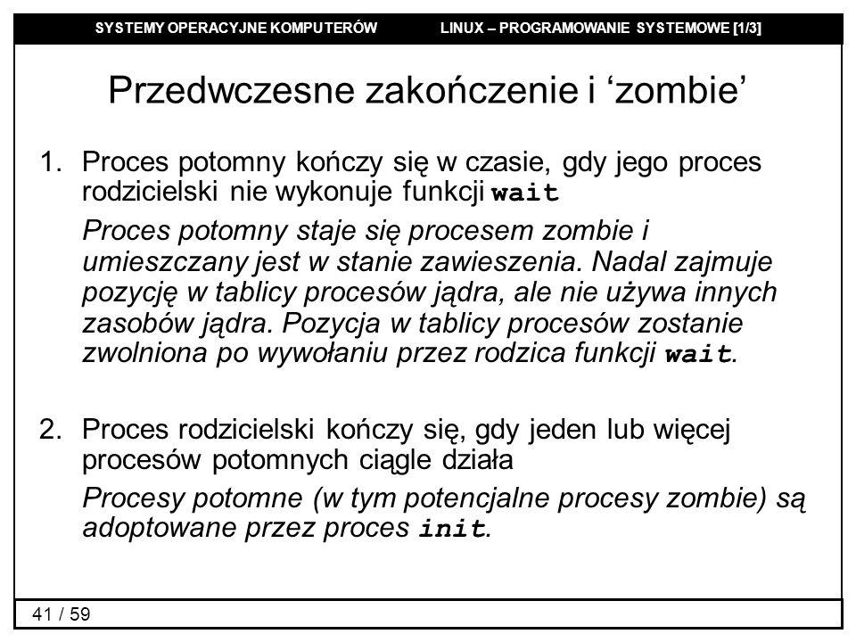 SYSTEMY OPERACYJNE KOMPUTERÓW LINUX – PROGRAMOWANIE SYSTEMOWE [1/3] 41 / 59 Przedwczesne zakończenie i zombie 1.Proces potomny kończy się w czasie, gd