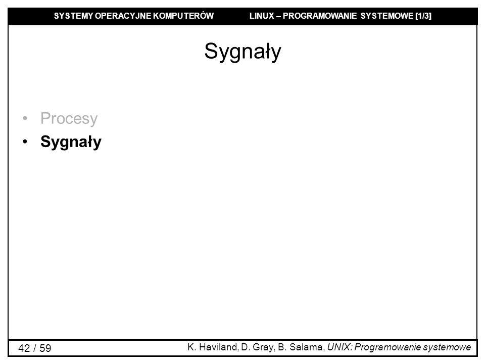 SYSTEMY OPERACYJNE KOMPUTERÓW LINUX – PROGRAMOWANIE SYSTEMOWE [1/3] 42 / 59 Sygnały Procesy Sygnały K. Haviland, D. Gray, B. Salama, UNIX: Programowan