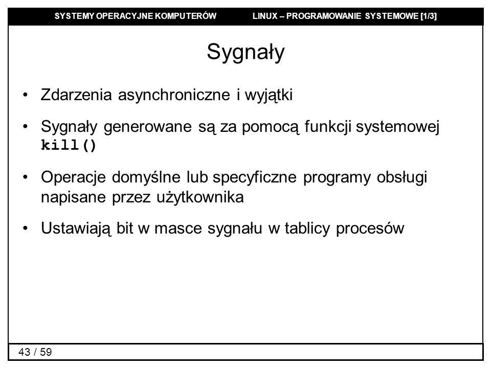 SYSTEMY OPERACYJNE KOMPUTERÓW LINUX – PROGRAMOWANIE SYSTEMOWE [1/3] 43 / 59 Sygnały Zdarzenia asynchroniczne i wyjątki Sygnały generowane są za pomocą