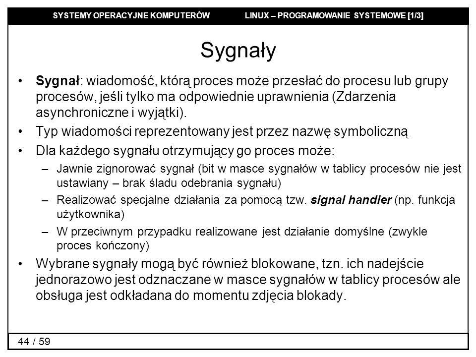 SYSTEMY OPERACYJNE KOMPUTERÓW LINUX – PROGRAMOWANIE SYSTEMOWE [1/3] 44 / 59 Sygnały Sygnał: wiadomość, którą proces może przesłać do procesu lub grupy