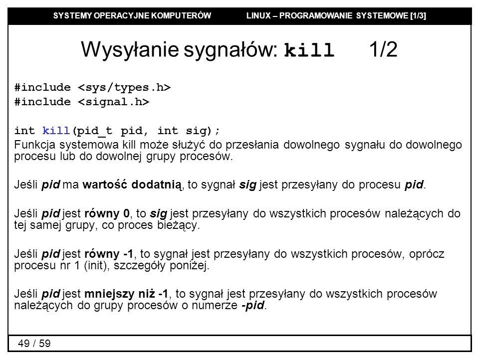 SYSTEMY OPERACYJNE KOMPUTERÓW LINUX – PROGRAMOWANIE SYSTEMOWE [1/3] 49 / 59 Wysyłanie sygnałów: kill 1/2 #include int kill(pid_t pid, int sig); Funkcj