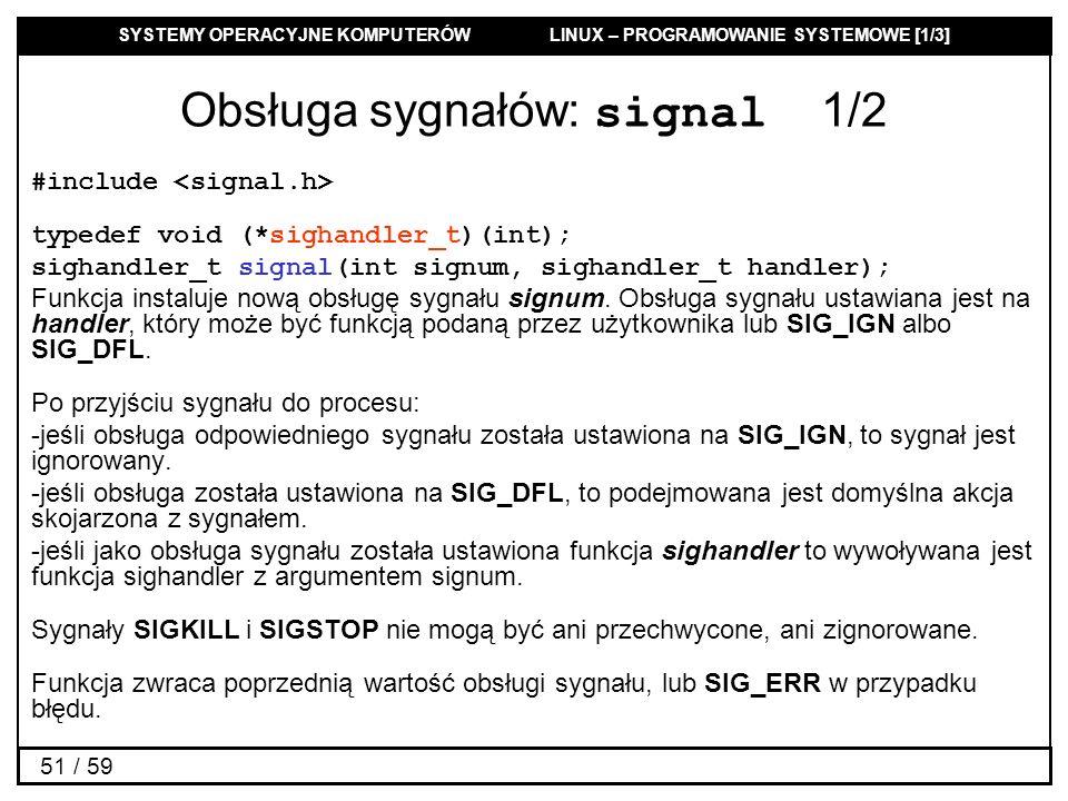 SYSTEMY OPERACYJNE KOMPUTERÓW LINUX – PROGRAMOWANIE SYSTEMOWE [1/3] 51 / 59 Obsługa sygnałów: signal 1/2 #include typedef void (*sighandler_t)(int); s