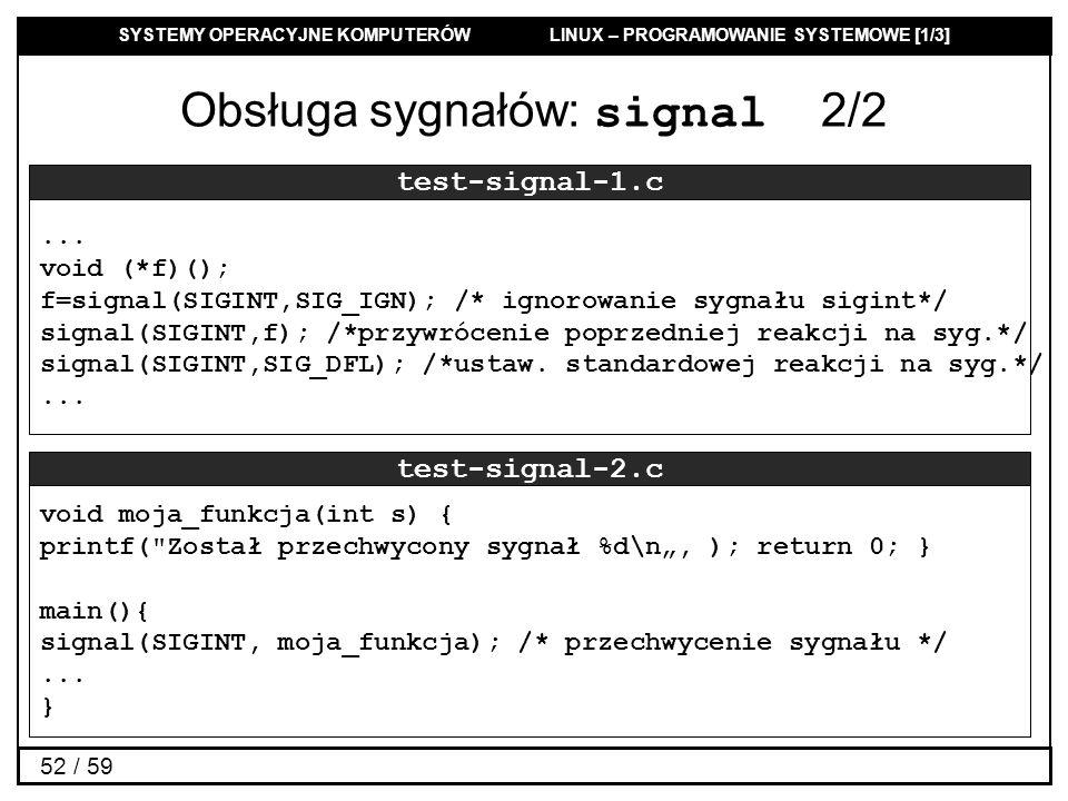 SYSTEMY OPERACYJNE KOMPUTERÓW LINUX – PROGRAMOWANIE SYSTEMOWE [1/3] 52 / 59 Obsługa sygnałów: signal 2/2 test-signal-1.c... void (*f)(); f=signal(SIGI