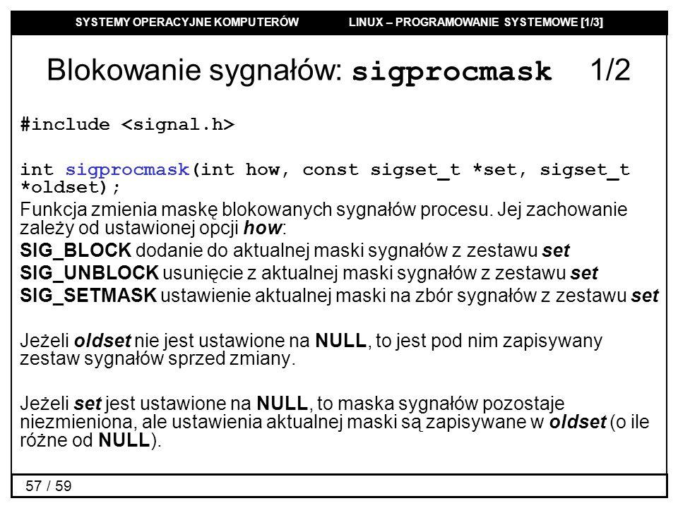 SYSTEMY OPERACYJNE KOMPUTERÓW LINUX – PROGRAMOWANIE SYSTEMOWE [1/3] 57 / 59 Blokowanie sygnałów: sigprocmask 1/2 #include int sigprocmask(int how, con