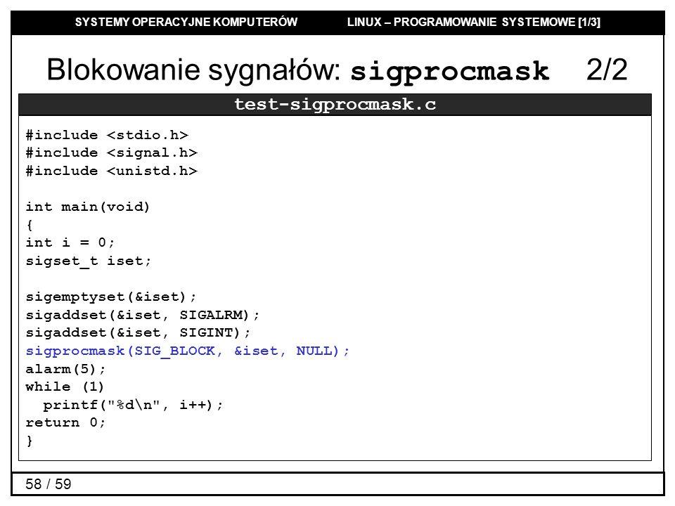 SYSTEMY OPERACYJNE KOMPUTERÓW LINUX – PROGRAMOWANIE SYSTEMOWE [1/3] 58 / 59 Blokowanie sygnałów: sigprocmask 2/2 test-sigprocmask.c #include #include