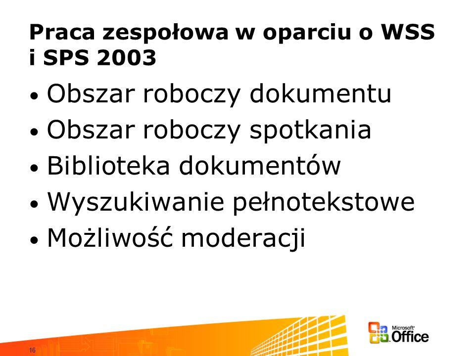 16 Praca zespołowa w oparciu o WSS i SPS 2003 Obszar roboczy dokumentu Obszar roboczy spotkania Biblioteka dokumentów Wyszukiwanie pełnotekstowe Możli
