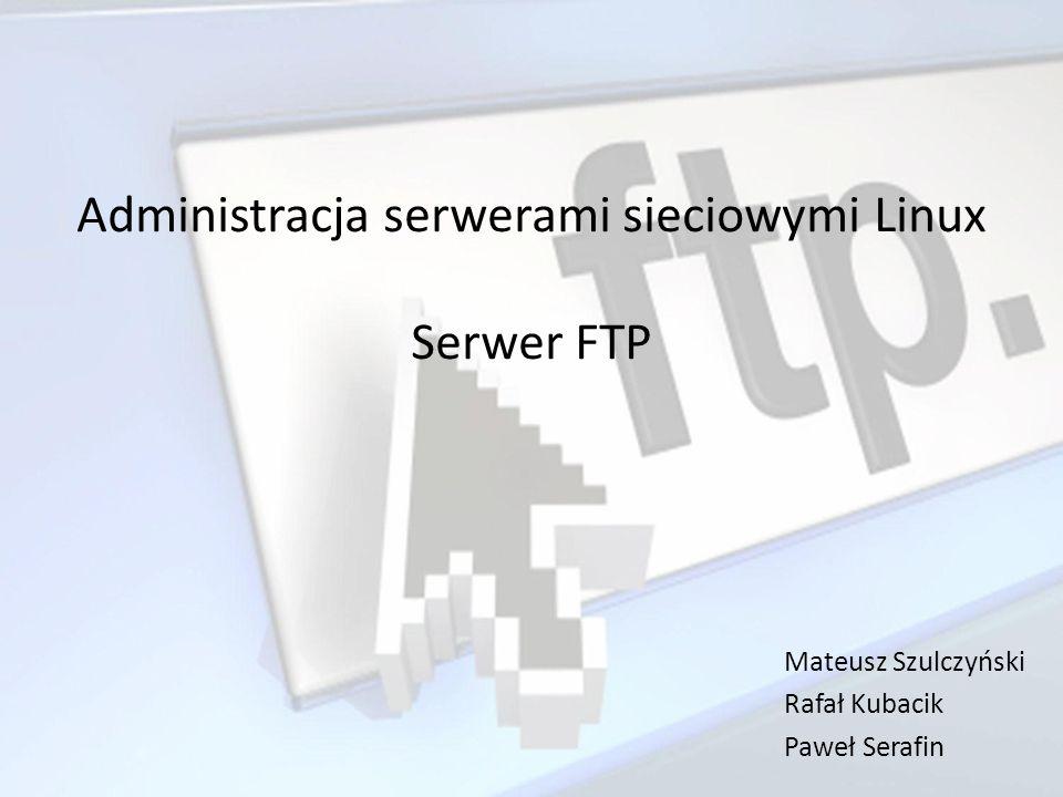 Administracja serwerami sieciowymi Linux Serwer FTP Mateusz Szulczyński Rafał Kubacik Paweł Serafin