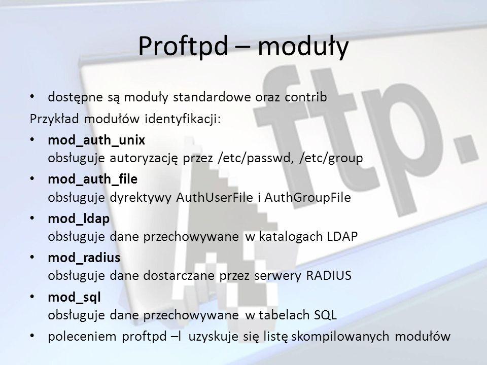 Proftpd – moduły dostępne są moduły standardowe oraz contrib Przykład modułów identyfikacji: mod_auth_unix obsługuje autoryzację przez /etc/passwd, /e