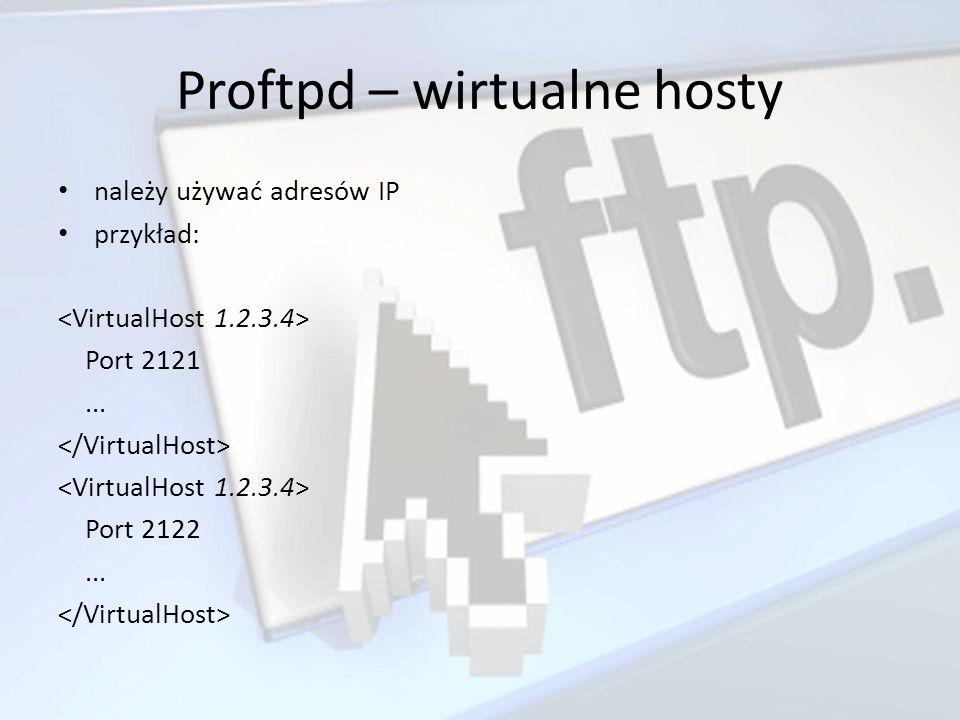 Proftpd – wirtualne hosty należy używać adresów IP przykład: Port 2121... Port 2122...