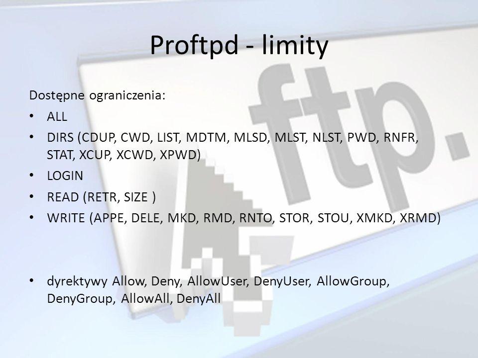 Proftpd - limity Dostępne ograniczenia: ALL DIRS (CDUP, CWD, LIST, MDTM, MLSD, MLST, NLST, PWD, RNFR, STAT, XCUP, XCWD, XPWD) LOGIN READ (RETR, SIZE )