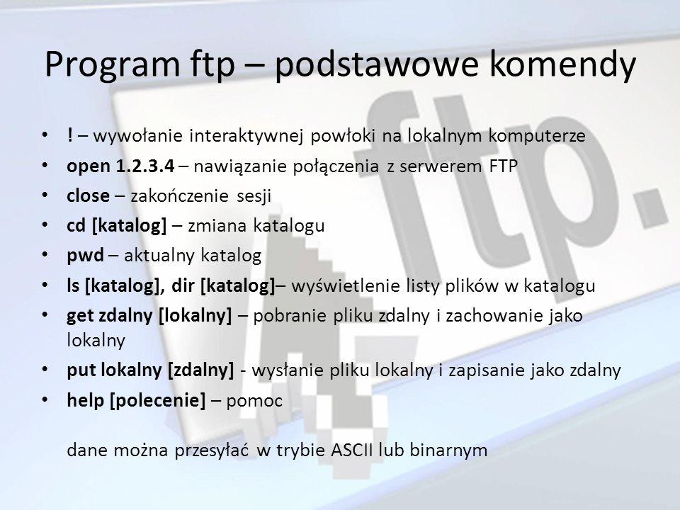 Program ftp – podstawowe komendy ! – wywołanie interaktywnej powłoki na lokalnym komputerze open 1.2.3.4 – nawiązanie połączenia z serwerem FTP close