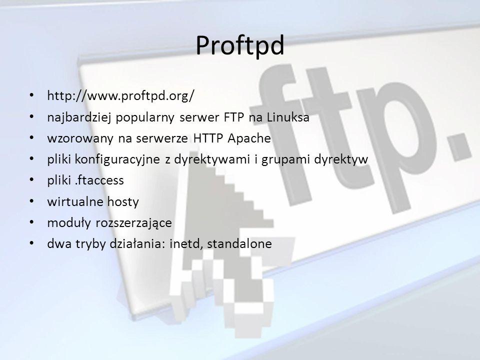 Proftpd http://www.proftpd.org/ najbardziej popularny serwer FTP na Linuksa wzorowany na serwerze HTTP Apache pliki konfiguracyjne z dyrektywami i gru