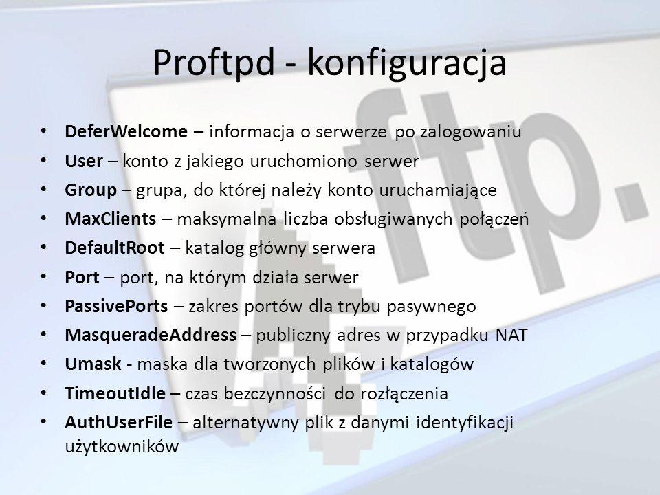 Proftpd - konfiguracja DeferWelcome – informacja o serwerze po zalogowaniu User – konto z jakiego uruchomiono serwer Group – grupa, do której należy k