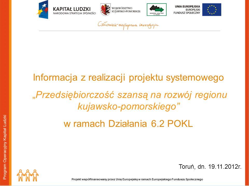 Projekt współfinansowany przez Unię Europejską w ramach Europejskiego Funduszu Społecznego Informacja z realizacji projektu systemowego Przedsiębiorczość szansą na rozwój regionu kujawsko-pomorskiego w ramach Działania 6.2 POKL Toruń, dn.