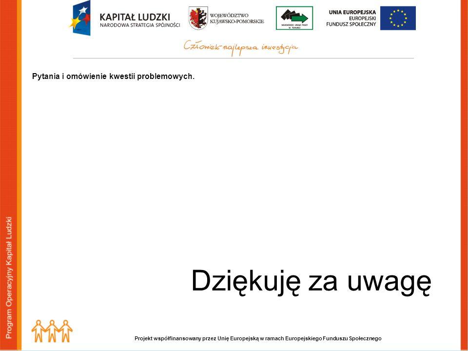 Projekt współfinansowany przez Unię Europejską w ramach Europejskiego Funduszu Społecznego Dziękuję za uwagę Pytania i omówienie kwestii problemowych.
