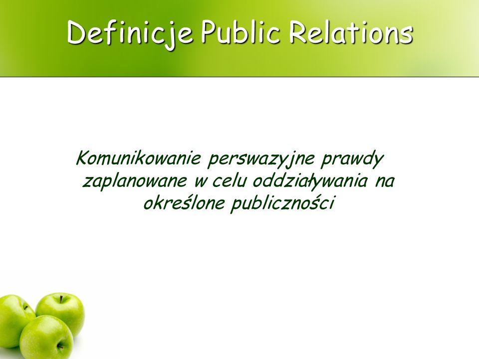 Definicje Public Relations Komunikowanie perswazyjne prawdy zaplanowane w celu oddziaływania na określone publiczności