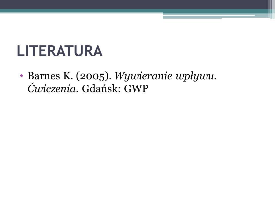 LITERATURA Barnes K. (2005). Wywieranie wpływu. Ćwiczenia. Gdańsk: GWP