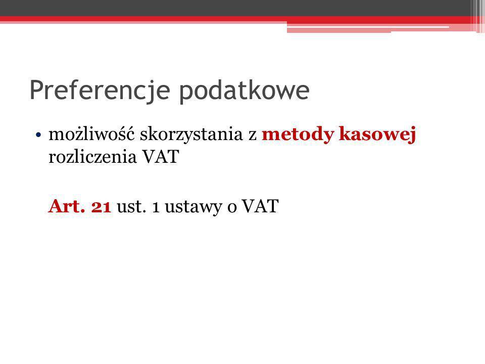 Preferencje podatkowe możliwość skorzystania z metody kasowej rozliczenia VAT Art. 21 ust. 1 ustawy o VAT