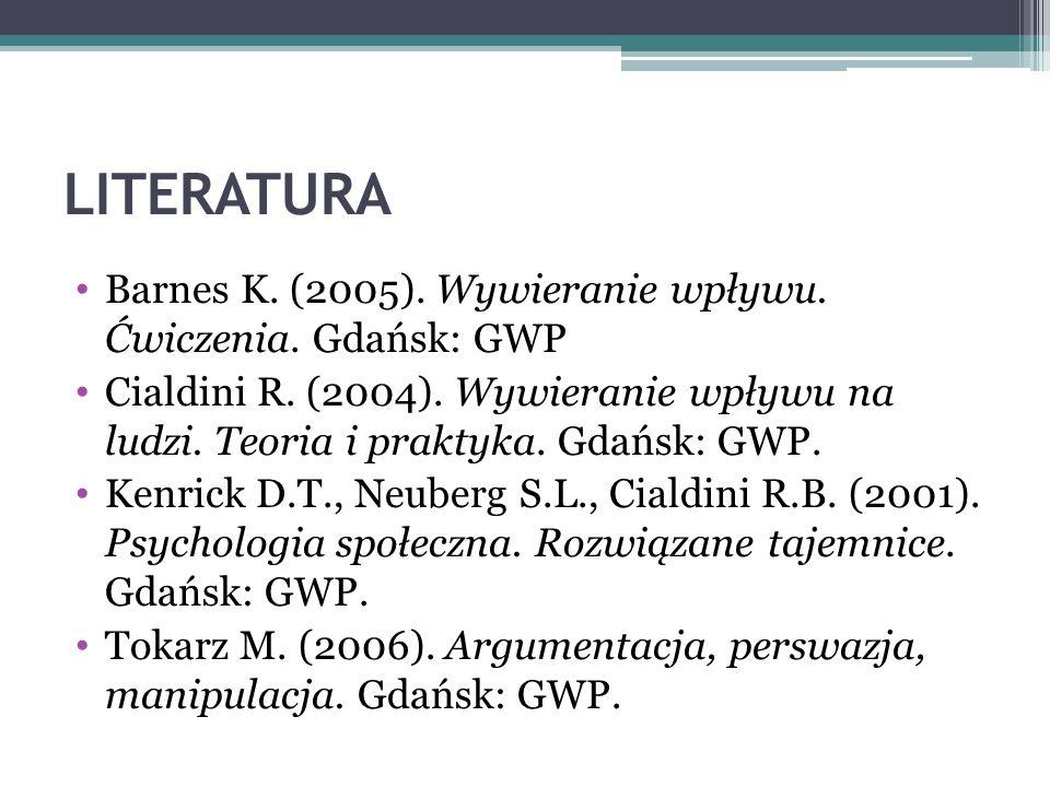 LITERATURA Barnes K. (2005). Wywieranie wpływu. Ćwiczenia. Gdańsk: GWP Cialdini R. (2004). Wywieranie wpływu na ludzi. Teoria i praktyka. Gdańsk: GWP.