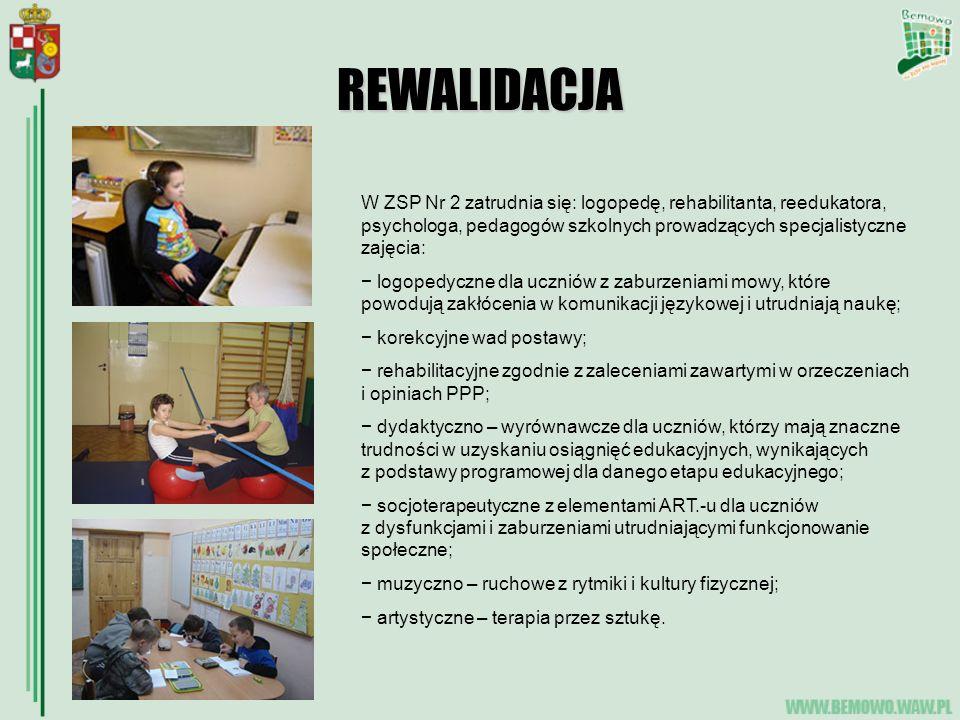 REWALIDACJA W ZSP Nr 2 zatrudnia się: logopedę, rehabilitanta, reedukatora, psychologa, pedagogów szkolnych prowadzących specjalistyczne zajęcia: logopedyczne dla uczniów z zaburzeniami mowy, które powodują zakłócenia w komunikacji językowej i utrudniają naukę; korekcyjne wad postawy; rehabilitacyjne zgodnie z zaleceniami zawartymi w orzeczeniach i opiniach PPP; dydaktyczno – wyrównawcze dla uczniów, którzy mają znaczne trudności w uzyskaniu osiągnięć edukacyjnych, wynikających z podstawy programowej dla danego etapu edukacyjnego; socjoterapeutyczne z elementami ART.-u dla uczniów z dysfunkcjami i zaburzeniami utrudniającymi funkcjonowanie społeczne; muzyczno – ruchowe z rytmiki i kultury fizycznej; artystyczne – terapia przez sztukę.