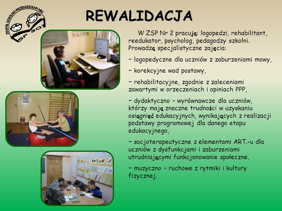 REWALIDACJA W ZSP Nr 2 pracu ją : logopedzi, rehabilitant, reedukator, psycholog, pedagodzy szkolni. Prowadz ą specjalistyczne zaj ę cia: logopedyczne