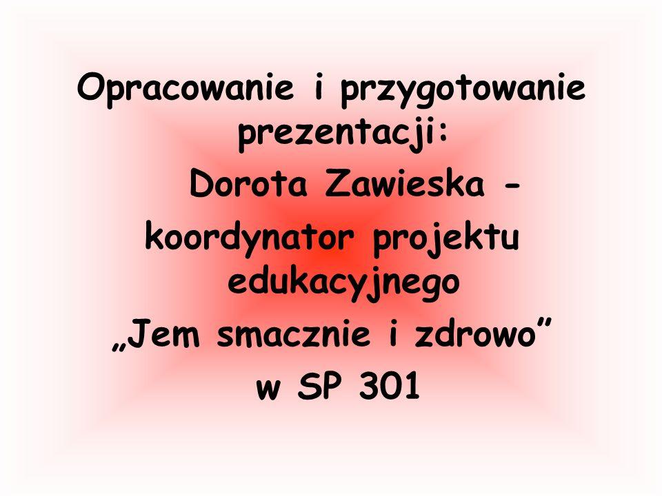 Opracowanie i przygotowanie prezentacji: Dorota Zawieska - koordynator projektu edukacyjnego Jem smacznie i zdrowo w SP 301