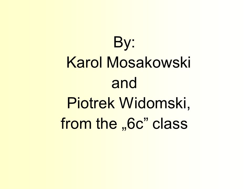 By: Karol Mosakowski and Piotrek Widomski, from the 6c class