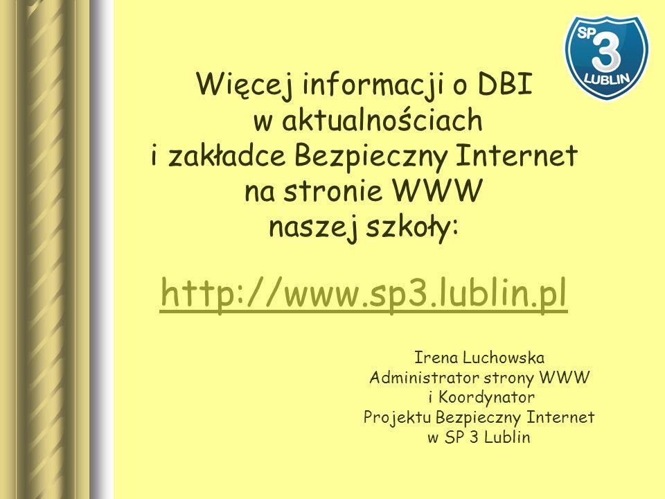 Więcej informacji o DBI w aktualnościach i zakładce Bezpieczny Internet na stronie WWW naszej szkoły: http://www.sp3.lublin.pl Irena Luchowska Administrator strony WWW i Koordynator Projektu Bezpieczny Internet w SP 3 Lublin