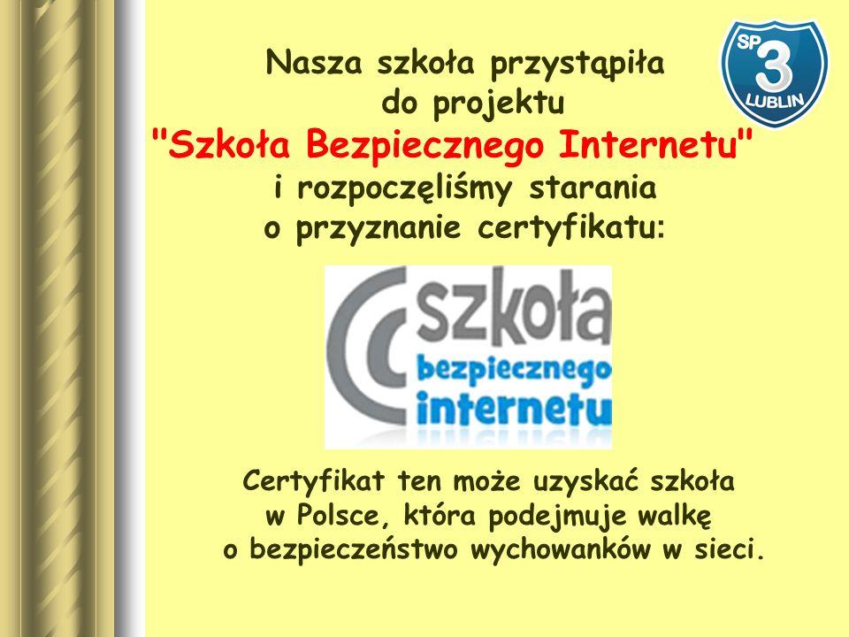Nasza szkoła przystąpiła do projektu Szkoła Bezpiecznego Internetu i rozpoczęliśmy starania o przyznanie certyfikatu : Certyfikat ten może uzyskać szkoła w Polsce, która podejmuje walkę o bezpieczeństwo wychowanków w sieci.
